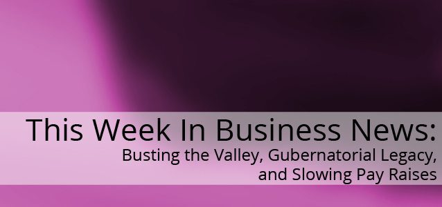 This Week in Business News: Busting the Valley, Gubernatorial Legacy, and Slowing Pay Raises