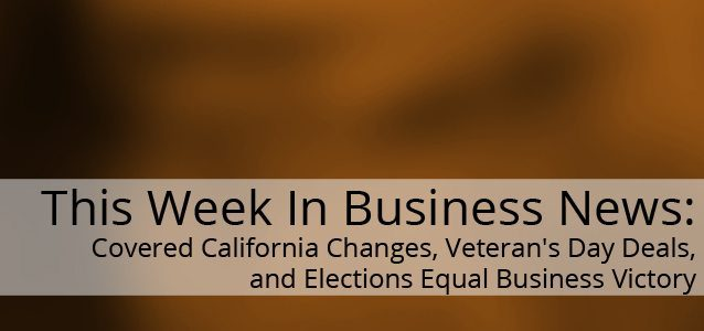 This Week in Business News: Covered California Changes, Veteran's Day Deals, and Elections Equal Business Victory