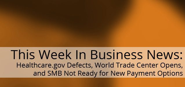 This Week In Business News: Healthcare.gov Defects, World Trade Center Opens, and SMB Not Ready for New Payment Options