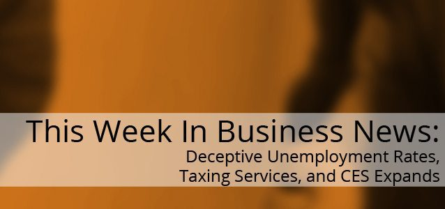 This Week in Small Business News: Deceptive Unemployment Rates, Taxing Services, and CES Expands