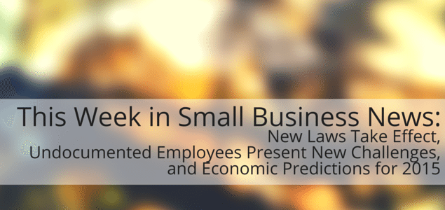 This Week in Small Business News: New Laws Take Effect, Undocumented Employees Present New Challenges, and Economic Predictions for 2015