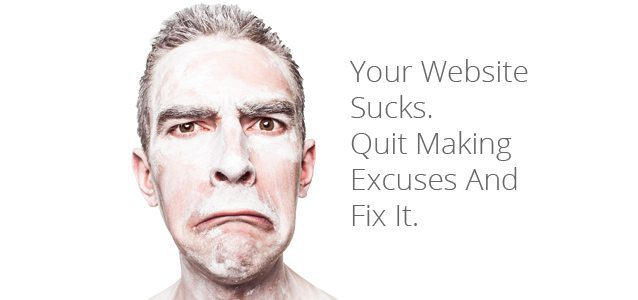 Your Website Sucks. Quit Making Excuses And Fix It
