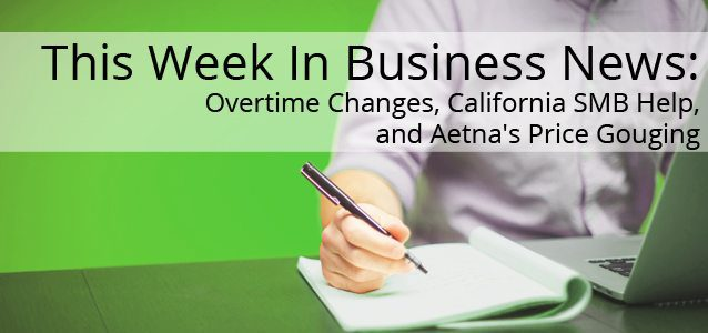 This Week in Business News: Overtime Changes, California SMB Help, and Aetna's Price Gouging