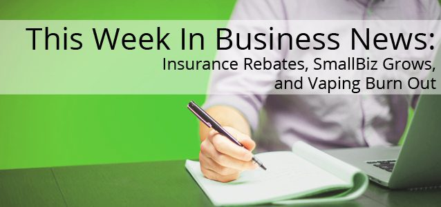 This Week In Business News: Insurance Rebates, SmallBiz Grows, and Vaping Burn Out