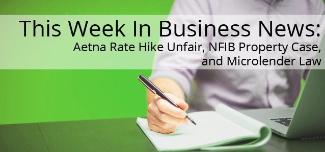This Week in Business News: Aetna Rate Hike Unfair, NFIB Property Case, and Microlender Law