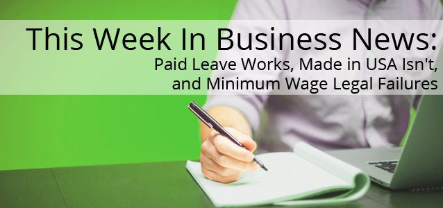 This Week In Business News: Paid Leave Works, Made in USA Isn't, and Minimum Wage Legal Failures
