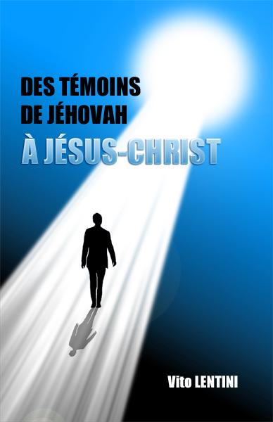 """Livre """"Des Témoins de Jéhovah à Jésus-Christ"""" - Copyright©Vito LENTINI"""
