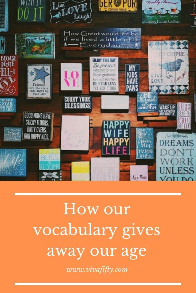Our vocabulary is a fast way to give away our age. If we listen to our interlocutors´s choice of words we´ll also have a good idea of how old they are!