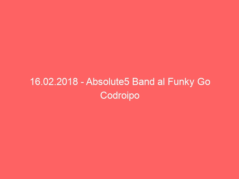 16.02.2018 – Absolute5 Band al Funky Go Codroipo
