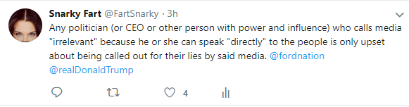 """tweet by Snarky Fart reads: Any politician (or CEO or other person with power and influence) who calls media """"irrelevant"""" because he or she can speak """"directly"""" to the people is only upset about being called out for their lies by said media. @fordnation @realDonaldTrump"""