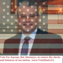 "When voting from now on, just remember this: Vote For Anyone, But Attorneys...to restore the checks and balances of our nation. Mario Jimenez, M.D., ""Soul of a child, heart of a Lion."""