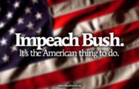 IMPEACH BUSH. IT'S THE AMERICAN THING TO DO.