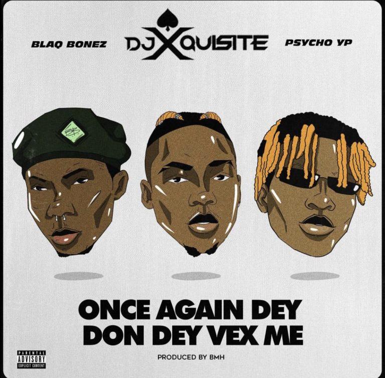 DJ Xquisite ft. Blaqbonez PsychoYP Once Again Dey Don Dey Vex Me 768x753 1