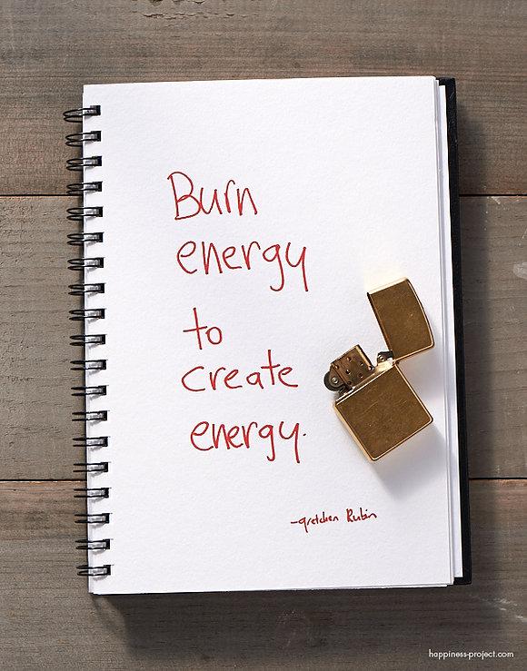 Burn energy to create energy - Gretchen Rubin