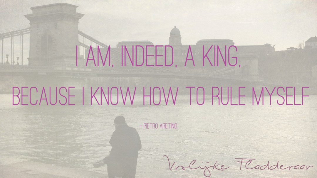 """Weer een week… #6: """"I am, indeed, a king, because I know how to rule myself"""""""