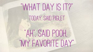 Quote Winnie the Pooh mindfulness: What day is it? Today, said Piglet. Ah, said Pooh, My favorite day!