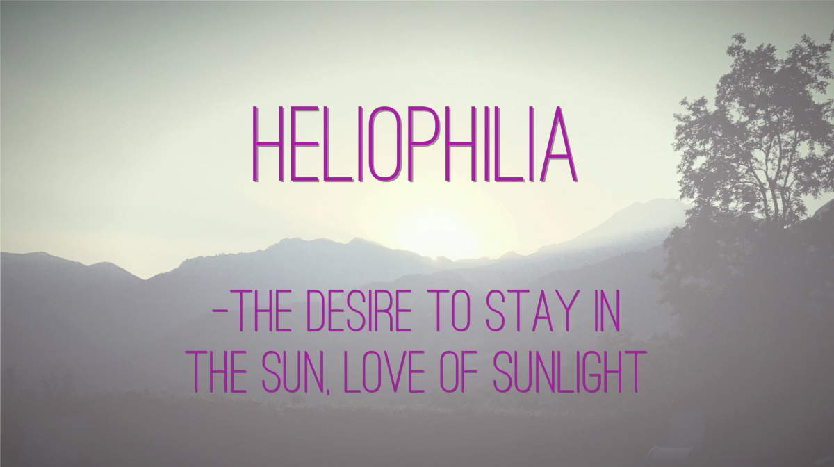 Heliophilia: the desire to stay in the sun; love of sunlight