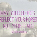 Quote: May your choices reflect your hopes, not your fears (Nelson Mandela)