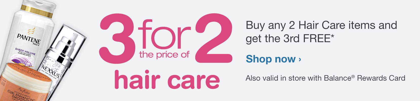 3 for 2 Hair Care. Also valid in store with Balance(R) Rewards Card. Shop now.