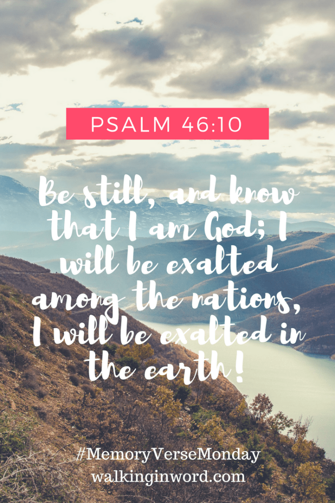 Be still, and know that I am God; I will be exalted among the nations, I will be exalted in the earth! Psalms 46-10