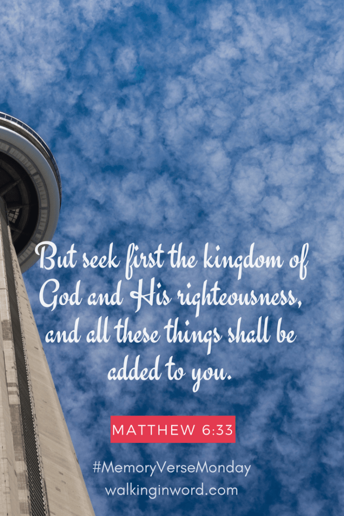 But seek first the kingdom of God and His righteousness, and all these things shall be added to you. Matthew 6:33 Memory Verse Monday - Week 30