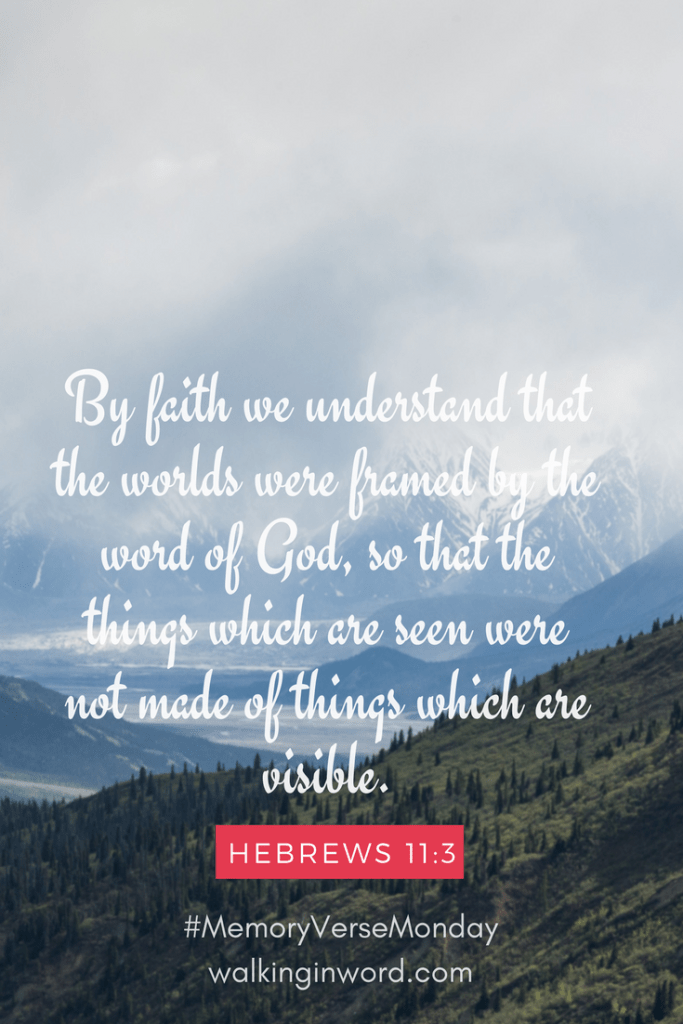 By faith we understand that the worlds were framed by the word of God, so that the things which are seen were not made of things which are visible. Hebrews 11:3 Memory Verse Monday - Week 32