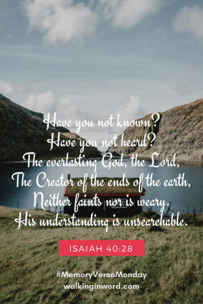 Have you not known? Have you not heard? The everlasting God, the Lord, The Creator of the ends of the earth, Neither faints nor is weary. His understanding is unsearchable. Isaiah 40:28 Memory Verse Monday - Week 46