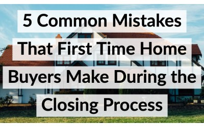 5 Common Mistakes That First Time Home Buyers Make During the Closing Process