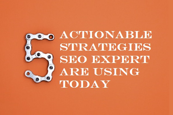 5 Actionable Strategies SEO Expert are Using Today