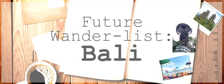 My Future Wander-list Bali