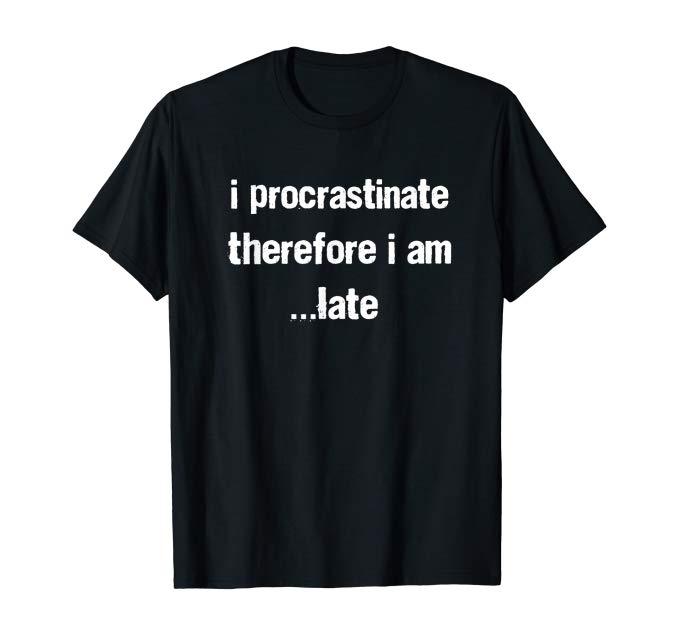 I procrastinate therefore I am...late tshirt