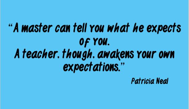 """""""A master can tell you what he expects of you. A teacher, though, awakens your own expectations."""" Patricia Neal"""