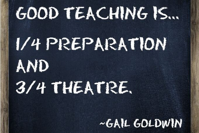 Good teaching is one-fourth preparation and three-fourths theatre.  ~Gail Goldwin