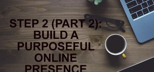 STEP 2 (PART 2): BUILD A PURPOSEFUL ONLINE PRESENCE