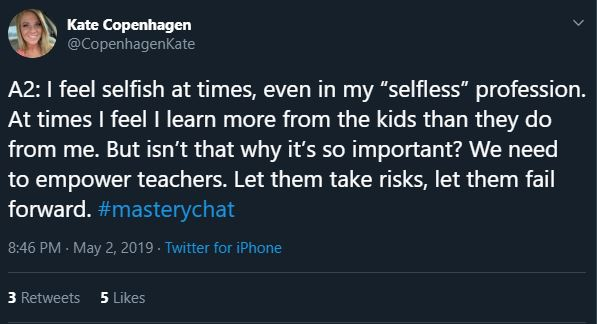"""A2: I feel selfish at times, even in my """"selfless"""" profession. At times I feel I learn more from the kids than they do from me. But isn't that why it's so important? We need to empower teachers. Let them take risks, let them fail forward. #masterychat"""