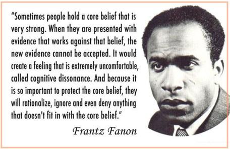 Het was de Franse psychiater Fratz Fanon, die de diepte zag van de cognitieve dissonantie-theorie; deze quote is aan hem ontleend..