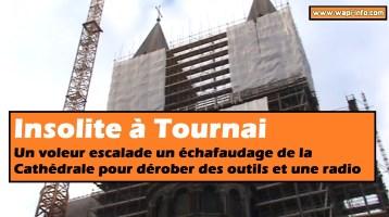 Tournai : Insolite - un voleur escalade 50 mètres sur un échafaudage installé sur la Cathédrale pour dérober des outils et une radio