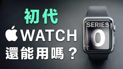 初代 Apple Watch 還能用嗎?在 2020 使用 Series 0