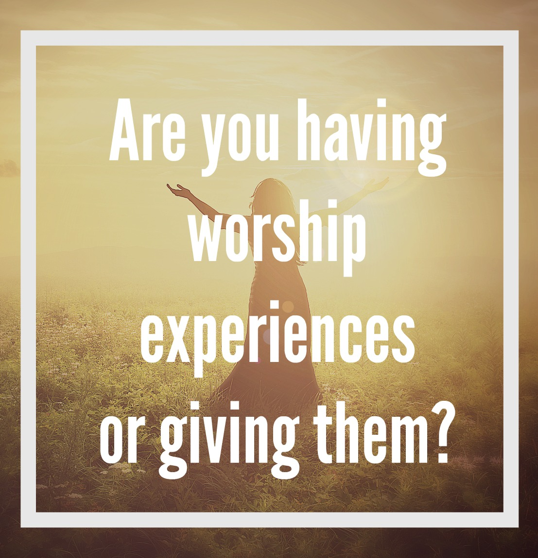 Are you Giving Worship Experiences of Having Them!