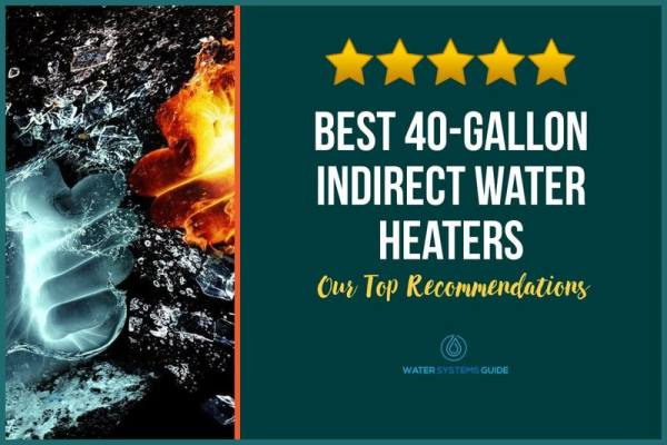 Top 5 Best 40-Gallon Indirect Water Heaters (2021 Review)🥇