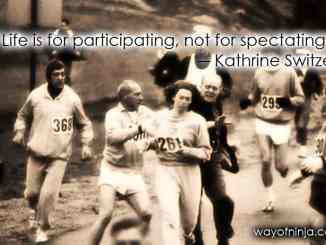 """Life is for participating, not for spectating."" ― Kathrine Switzer"