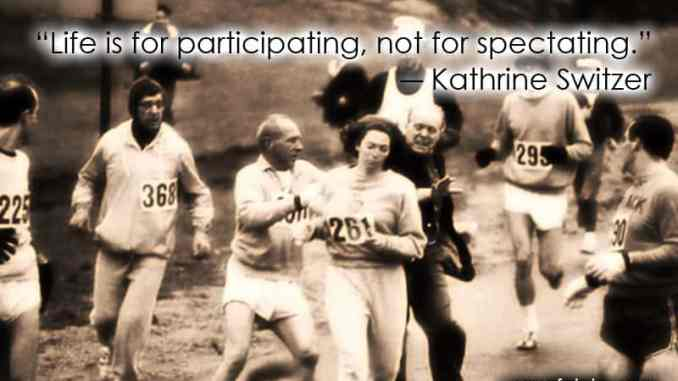 """""""Life is for participating, not for spectating."""" ― Kathrine Switzer"""