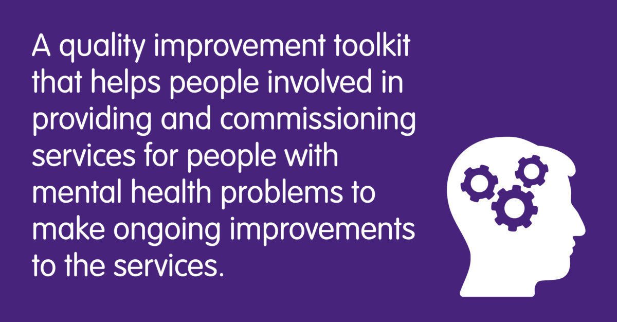 A quality improvement toolkit that helps people involved in providing and commissioning services for people with mental health problems to make ongoing improvements to the services.