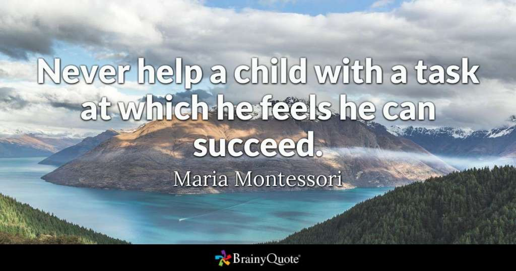 Never help a child with a task at which he feels he can succeed.