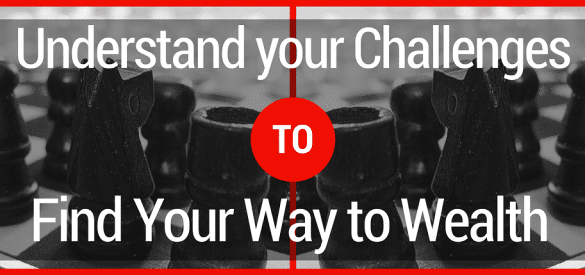 Understand your Challenges to Find Your Way to Wealth.