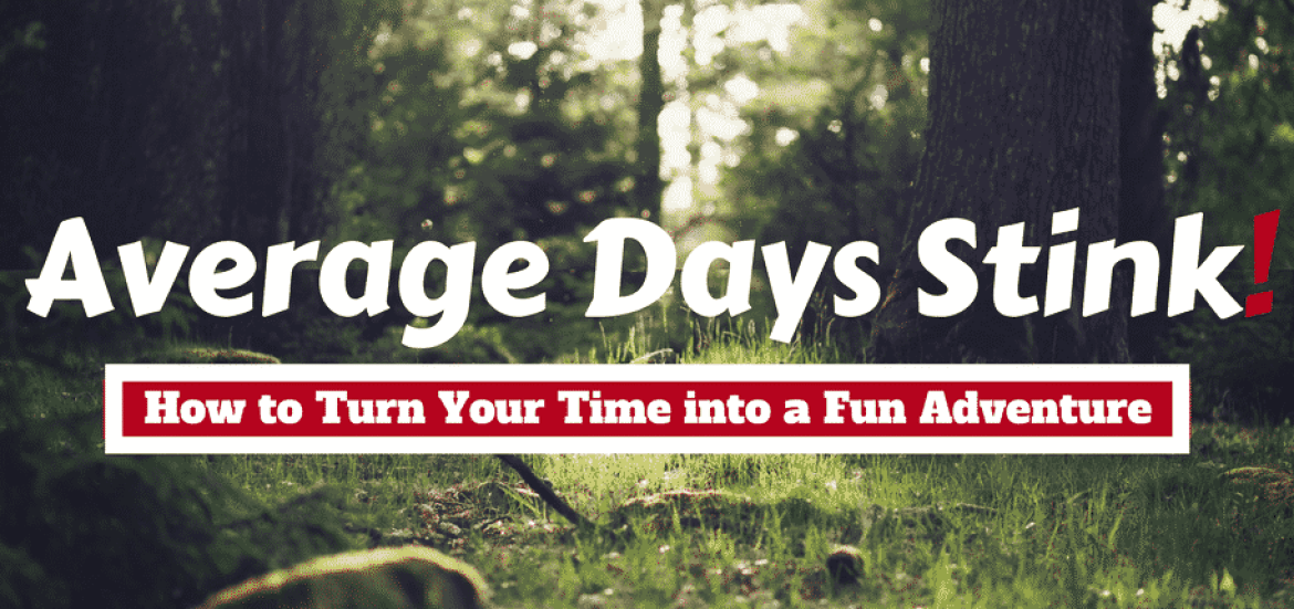 Average Days Stink! How to Turn Your Time into a Fun Adventure