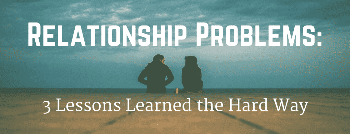 Relationship Problems: 3 Lessons Learned the Hard Way