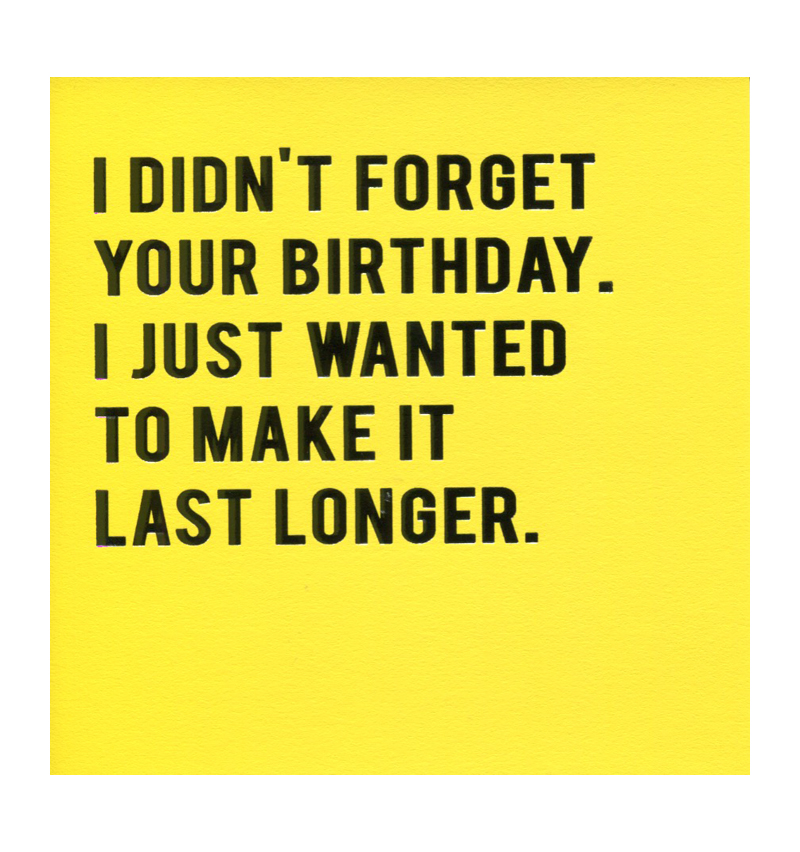 I Didn T Forget Your Birthday I Just Wanted To Make It Last Longer We Are Not A Shop