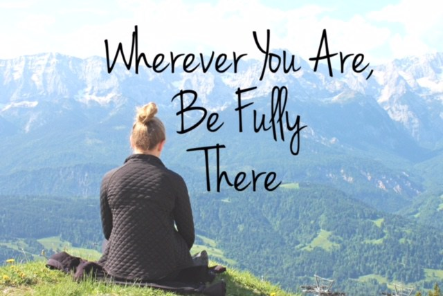 Wherever you are, be fully there