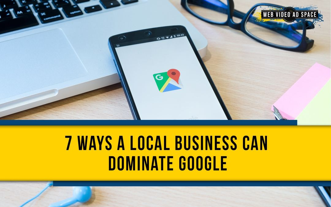 7 Ways a Local Business Can Dominate Google